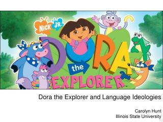 Dora the Explorer and Language Ideologies Carolyn  Hunt Illinois State University