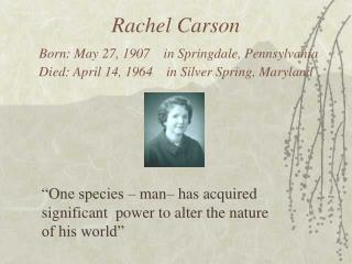Rachel Carson Born: May 27, 1907    in Springdale, Pennsylvania Died: April 14, 1964    in Silver Spring, Maryland