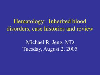 Hematology:  Inherited blood disorders, case histories and review Michael R. Jeng, MD Tuesday, August 2, 2005