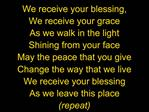 We receive your blessing, We receive your grace As we walk in the light Shining from your face May the peace that you gi