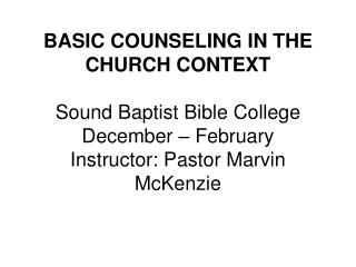 BASIC COUNSELING IN THE CHURCH CONTEXT Sound Baptist Bible College December – February Instructor: Pastor Marvin McKen
