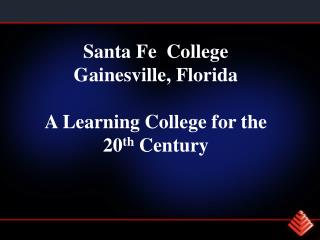 Santa Fe  College Gainesville, Florida  A Learning College for the 20th Century