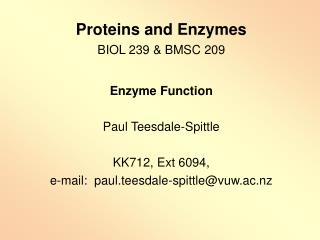 Proteins and Enzymes BIOL 239  BMSC 209  Enzyme Function  Paul Teesdale-Spittle  KK712, Ext 6094,  e-mail:  paul.teesdal