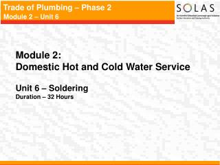 Module 2:   Domestic Hot and Cold Water Service Unit 6 – Soldering Duration – 32 Hours