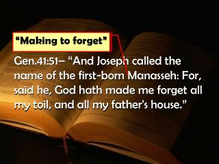 Gen.41:51   And Joseph called the name of the first-born Manasseh: For, said he, God hath made me forget all my toil, an