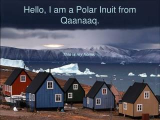 Hello, I am a Polar Inuit from Qaanaaq.