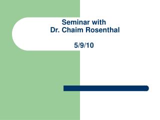 Seminar with  Dr. Chaim Rosenthal 5/9/10
