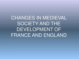 CHANGES IN MEDIEVAL SOCIETY AND THE DEVELOPMENT OF FRANCE AND ENGLAND