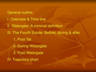 General outline I. Overview & Time-line II. Watergate: A criminal definition III. The Fourth Estate: Before, during