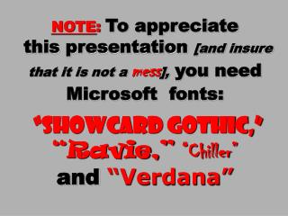 "NOTE : To appreciate  this presentation  [and insure that it is not a  mess ],  you need Microsoft  fonts: ""Showcard Got"