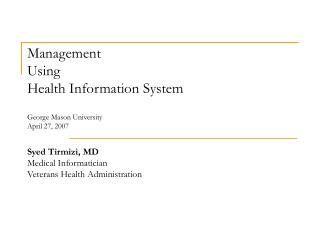 Management  Using  Health Information System  George Mason University April 27, 2007 Syed Tirmizi, MD Medical Informatic
