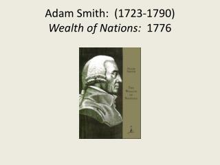 Adam Smith:  (1723-1790) Wealth of Nations:   1776