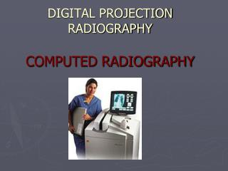 DIGITAL PROJECTION RADIOGRAPHY COMPUTED RADIOGRAPHY