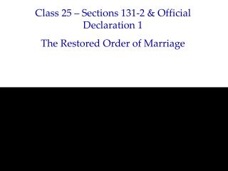 Class 25 – Sections 131-2 & Official Declaration 1 The Restored Order of Marriage