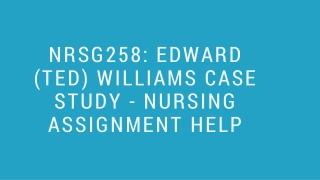 NRSG258: EDWARD (TED) WILLIAMS CASE STUDY - NURSING ASSIGNMENT HELP