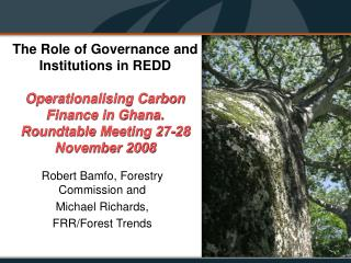 The Role of Governance and Institutions in REDD  Operationalising Carbon Finance in Ghana. Roundtable Meeting 27-28 Nove
