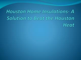 Houston Home Insulations- A Solution to Beat the Houston Hea