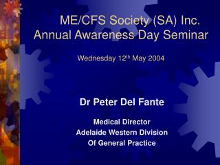 ME/CFS Society (SA) Inc. Annual Awareness Day Seminar Wednesday 12 th  May 2004
