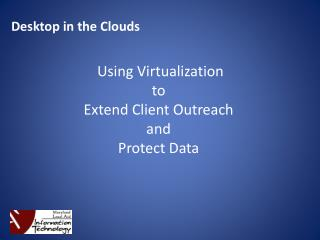 Desktop in the Clouds  Using Virtualization  to  Extend Client Outreach  and  Protect Data