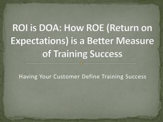 ROI is DOA: How ROE Return on Expectations is a Better Measure of Training Success