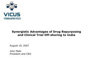 Synergistic Advantages of Drug Repurposing and Clinical Trial Off-shoring to India  August 19, 2007 John Maki 					 Pres