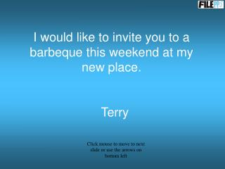 I would like to invite you to a barbeque this weekend at my new place.     Terry