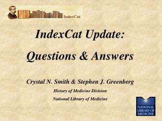 IndexCat Update: Questions  Answers  Crystal N. Smith  Stephen J. Greenberg History of Medicine Division National Librar