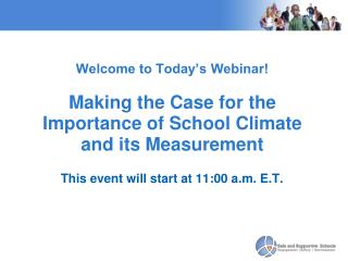Welcome to Today's Webinar!  Making the Case for the Importance of School Climate and its Measurement