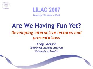 LILAC 2007 Tuesday 27 th  March 2007 Are We Having Fun Yet? Developing interactive lectures and presentations Andy Jacks