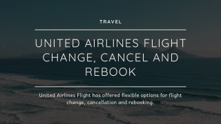 UNITED AIRLINES FLIGHT CHANGE, CANCEL AND REBOOK
