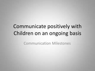 Communicate positively with Children on an ongoing basis