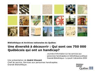 Une présentation de  André Vincent Chef de service, Services aux personnes handicapées Grande Bibliothèque