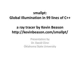 smallpt :  Global  Illumination in 99 lines of C ++ a ray tracer by Kevin  Beason http://kevinbeason.com/smallpt/