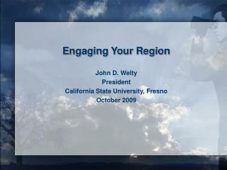 Engaging Your Region     John D. Welty  President California State University, Fresno October 2009