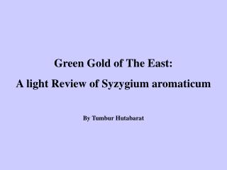 Green Gold of The East:  A light Review of Syzygium aromaticum  By Tumbur Hutabarat