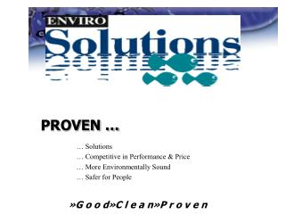 PROVEN … 	… Solutions 	… Competitive in Performance & Price 	… More Environmentally Sound 	… Safer for Peo