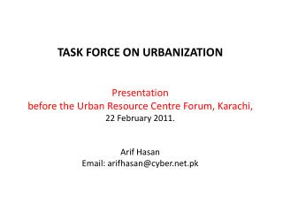 TASK FORCE ON URBANIZATION   Presentation before the Urban Resource Centre Forum, Karachi,  22 February 2011.   Arif Has