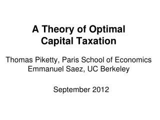 A Theory of Optimal  Capital Taxation   Thomas Piketty, Paris School of Economics Emmanuel Saez, UC Berkeley