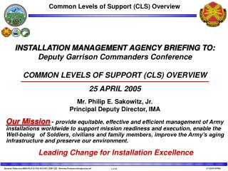 INSTALLATION MANAGEMENT AGENCY BRIEFING TO: Deputy Garrison Commanders Conference COMMON LEVELS OF SUPPORT (CLS) OVERVIE