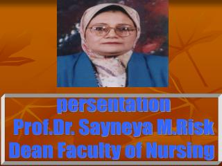 persentation Prof.Dr. Sayneya M.Risk Dean Faculty of Nursing