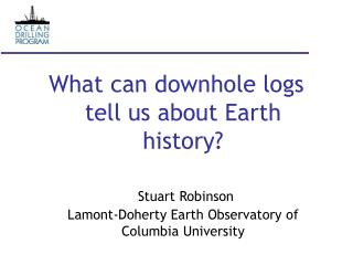 What can downhole logs tell us about Earth history    Stuart Robinson Lamont-Doherty Earth Observatory of Columbia Unive