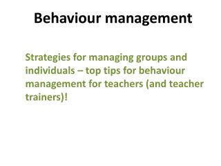 Behaviour  management Strategies  for managing groups and individuals – top tips for behaviour  management for teachers