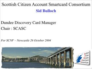 Scottish Citizen Account Smartcard Consortium  Sid Bulloch  Dundee Discovery Card Manager Chair : SCASC  For SCNF   Newc