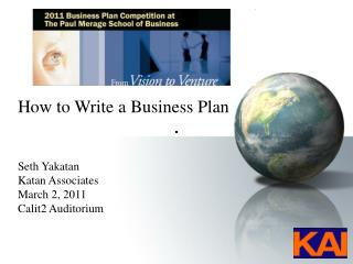 How to Write a Business Plan Seth Yakatan Katan Associates March 2, 2011 Calit2 Auditorium