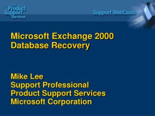 Microsoft Exchange 2000 Database Recovery Mike Lee Support Professional Product Support Services Microsoft Corporation