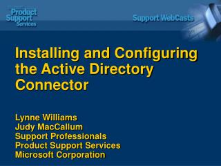 Installing and Configuring the Active Directory Connector Lynne Williams  Judy MacCallum Support Professionals Product S