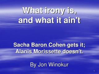 What irony is,  and what it ain't Sacha Baron Cohen gets it;  Alanis Morissette doesn't. By Jon Winokur
