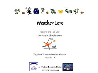 Weather Lore Proverbs and Tall Tales *And occasionally a fact or two* The John C. Freeman Weather Museum Houston, TX