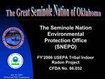 The Seminole Nation Environmental Protection Office SNEPO  FY 2006 USEPA Tribal Indoor Radon Project CFDA No. 66.032