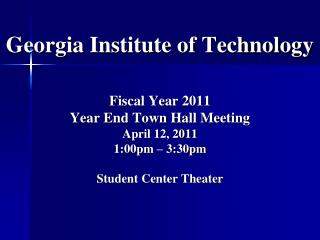 Georgia Institute of Technology Fiscal Year 2011  Year End Town Hall Meeting April 12, 2011 1:00pm – 3:30pm Student Ce